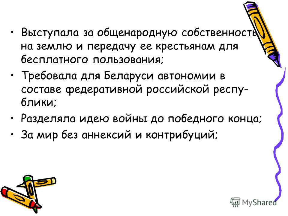 Выступала за общенародную собственность на землю и передачу ее крестьянам для бесплатного пользования; Требовала для Беларуси автономии в составе федеративной российской республики; Разделяла идею войны до победного конца; За мир без аннексий и контр