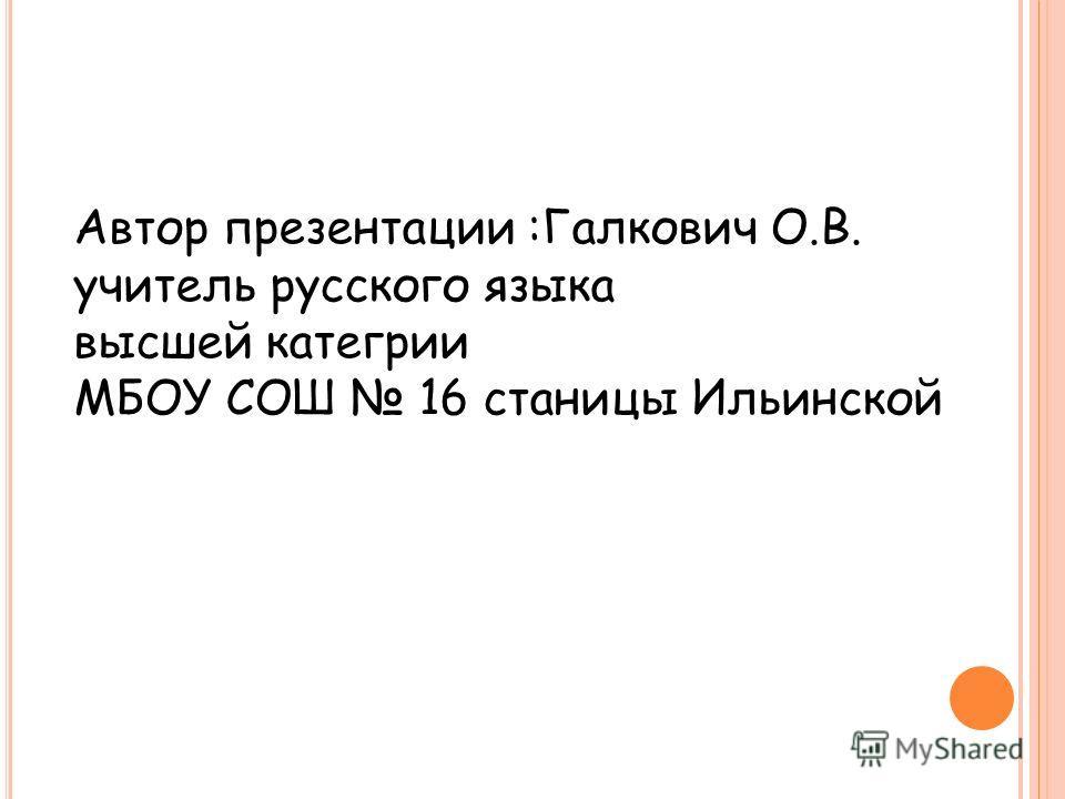 Автор презентации :Галкович О.В. учитель русского языка высшей категории МБОУ СОШ 16 станицы Ильинской