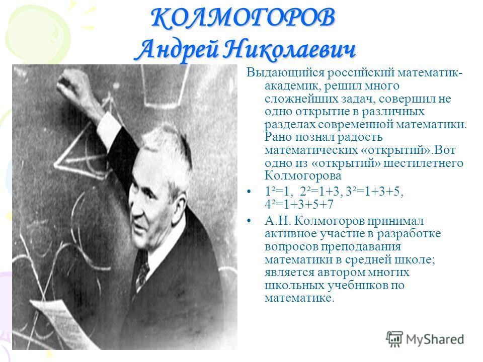 КОЛМОГОРОВ Андрей Николаевич Выдающийся российский математик- академик, решил много сложнейших задач, совершил не одно открытие в различных разделах современной математики. Рано познал радость математических «открытий».Вот одно из «открытий» шестилет