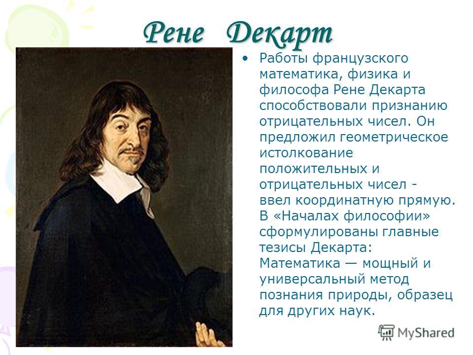 Рене Декарт Работы французского математика, физика и философа Рене Декарта способствовали признанию отрицательных чисел. Он предложил геометрическое истолкование положительных и отрицательных чисел - ввел координатную прямую. В «Началах философии» сф