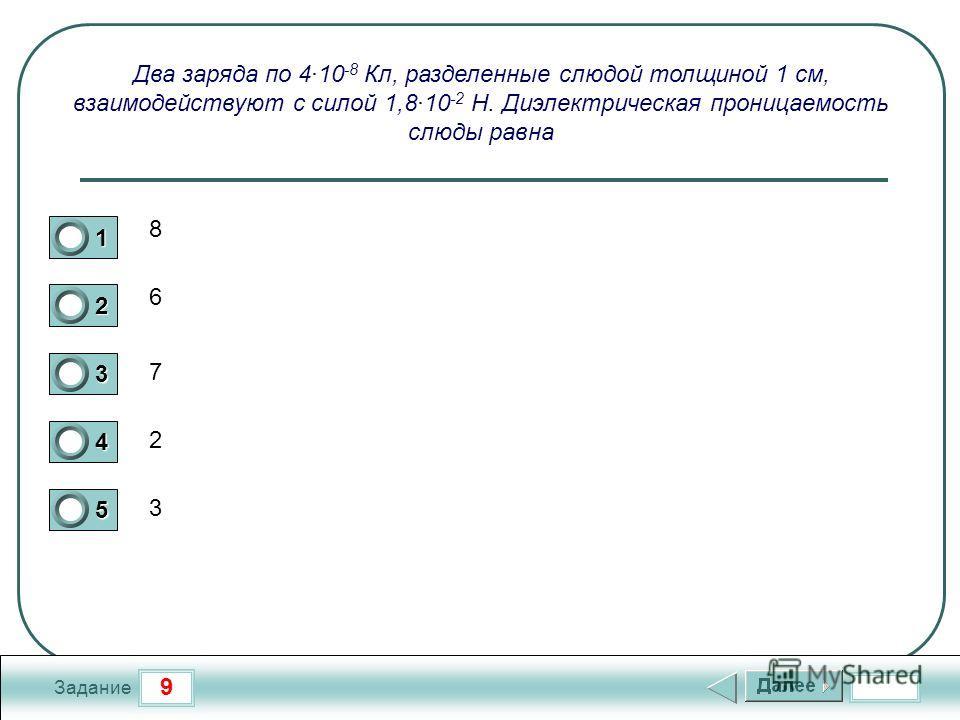 9 Задание Два заряда по 4·10 -8 Кл, разделенные слюдой толщиной 1 см, взаимодействуют с силой 1,8·10 -2 Н. Диэлектрическая проницаемость слюды равна 1 2 3 4 5 3 6 8 7 2