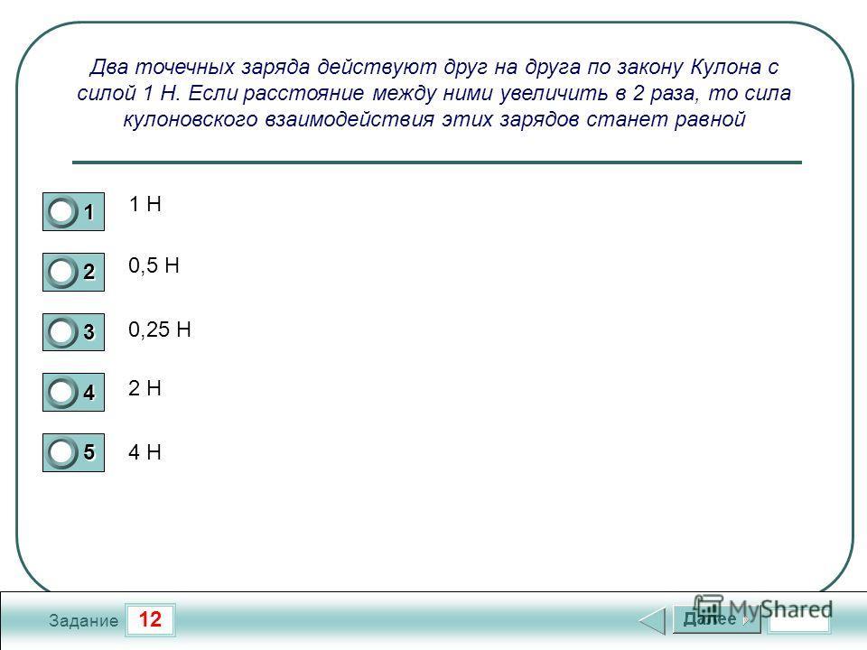 12 Задание Два точечных заряда действуют друг на друга по закону Кулона с силой 1 Н. Если расстояние между ними увеличить в 2 раза, то сила кулоновского взаимодействия этих зарядов станет равной 1 Н 0,5 Н 0,25 Н 2 Н 4 Н 1 2 3 4 5