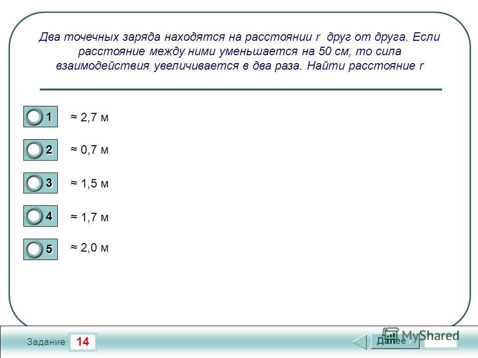 14 Задание Два точечных заряда находятся на расстоянии r друг от друга. Если расстояние между ними уменьшается на 50 см, то сила взаимодействия увеличивается в два раза. Найти расстояние r 2,7 м 0,7 м 1,5 м 1,7 м 2,0 м 1 2 3 4 5