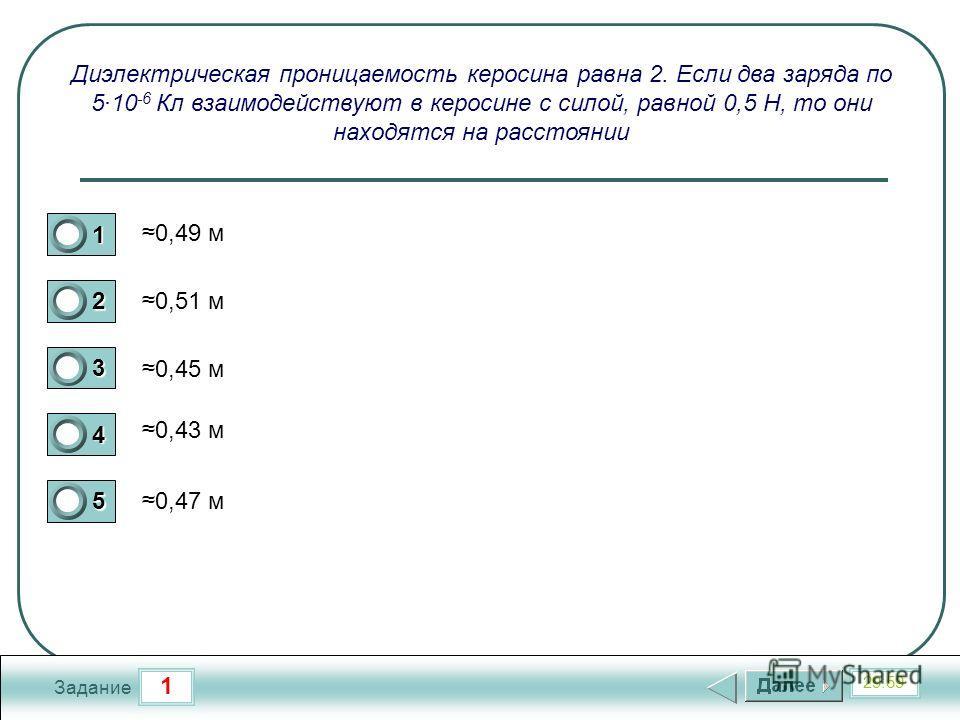 1 29:59 Задание Диэлектрическая проницаемость керосина равна 2. Если два заряда по 5·10 -6 Кл взаимодействуют в керосине с силой, равной 0,5 Н, то они находятся на расстоянии 0,49 м 0,51 м 0,45 м 0,43 м 0,47 м 1 2 3 4 5