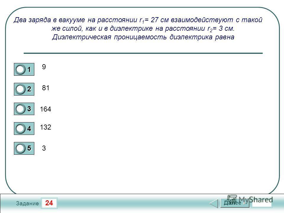 24 Задание Два заряда в вакууме на расстоянии r 1 = 27 см взаимодействуют с такой же силой, как и в диэлектрике на расстоянии r 2 = 3 см. Диэлектрическая проницаемость диэлектрика равна 9 81 164 132 3 1 2 3 4 5