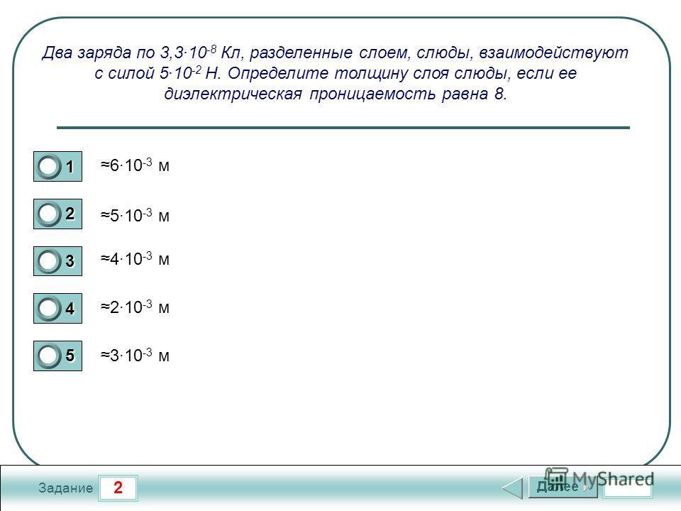 2 Задание Два заряда по 3,310 -8 Кл, разделенные слоем, слюды, взаимодействуют с силой 510 -2 Н. Определите толщину слоя слюды, если ее диэлектрическая проницаемость равна 8. 610 -3 м 510 -3 м 410 -3 м 210 -3 м 310 -3 м 1 2 3 4 5