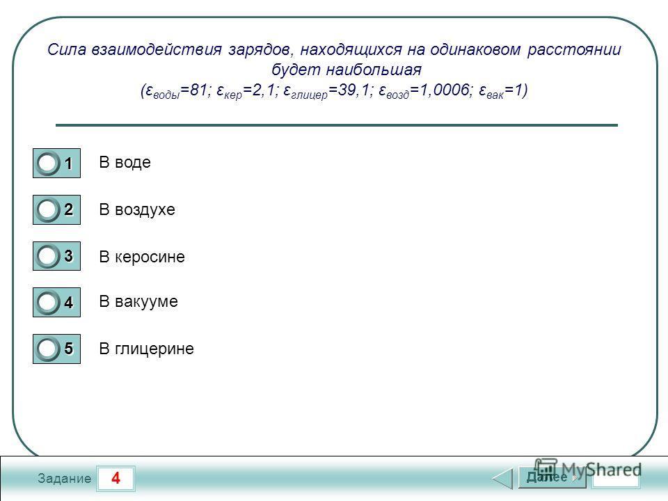 4 Задание Сила взаимодействия зарядов, находящихся на одинаковом расстоянии будет наибольшая (ε воды =81; ε кер =2,1; ε глицер =39,1; ε возд =1,0006; ε вак =1) В воде В воздухе В керосине В вакууме В глицерине 1 2 3 4 5