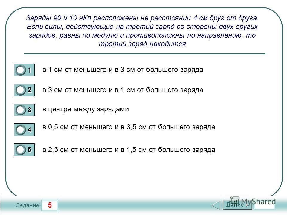 5 Задание Заряды 90 и 10 н Кл расположены на расстоянии 4 см друг от друга. Если силы, действующие на третий заряд со стороны двух других зарядов, равны по модулю и противоположны по направлению, то третий заряд находится в 1 см от меньшего и в 3 см