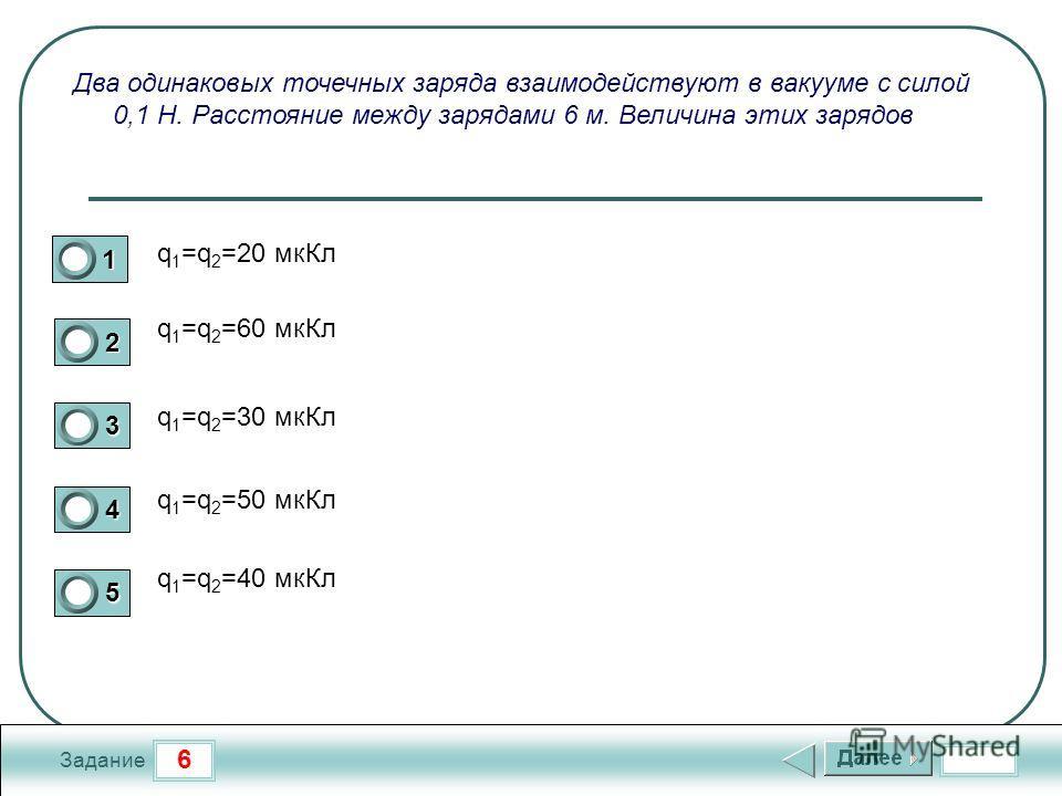 6 Задание Два одинаковых точечных заряда взаимодействуют в вакууме с силой 0,1 Н. Расстояние между зарядами 6 м. Величина этих зарядов q 1 =q 2 =20 мк Кл q 1 =q 2 =60 мк Кл q 1 =q 2 =30 мк Кл q 1 =q 2 =50 мк Кл q 1 =q 2 =40 мк Кл 1 2 3 4 5