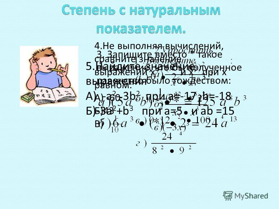 3. Запишите вместо * такое выражение, что бы полученное равенство было тождеством: 4. Не выполняя вычислений, сравните значение выражений х 4 и х 7 при х равном: А) -60 Б)43 В) 5. Найдите значение выражения А) -а 2 - 3b 2 при а=-17 b=-18 Б)-3 а 2 +b