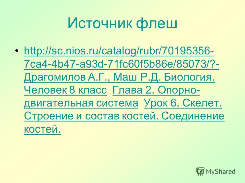 Источник флеш http://sc.nios.ru/catalog/rubr/70195356- 7ca4-4b47-a93d-71fc60f5b86e/85073/?- Драгомилов А.Г., Маш Р.Д. Биология. Человек 8 класс Глава 2. Опорно- двигательная система Урок 6. Скелет. Строение и состав костей. Соединение костей.http://s