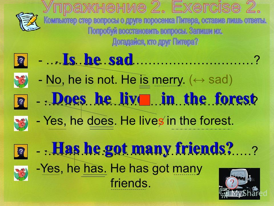 - ……………………………………………? - No, he is not. He is merry. ( sad) Is he sad - ……………………………………………? - Yes, he does. He lives in the forest. Does he live in the forest - ……………………………………………? -Yes, he has. He has got many friends. Has he got many friends?