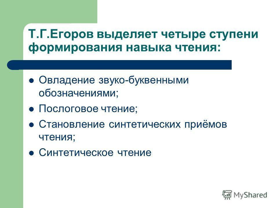 Т.Г.Егоров выделяет четыре ступени формирования навыка чтения: Овладение звуко-буквенными обозначениями; Послоговое чтение; Становление синтетических приёмов чтения; Синтетическое чтение