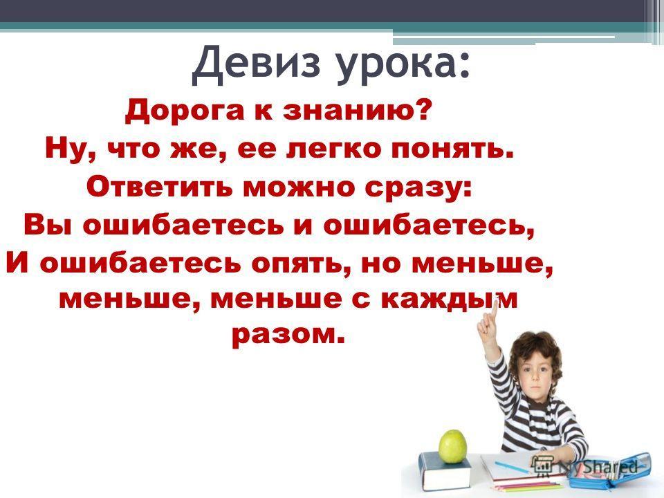 Девиз урока: Дорога к знанию? Ну, что же, ее легко понять. Ответить можно сразу: Вы ошибаетесь и ошибаетесь, И ошибаетесь опять, но меньше, меньше, меньше с каждым разом.