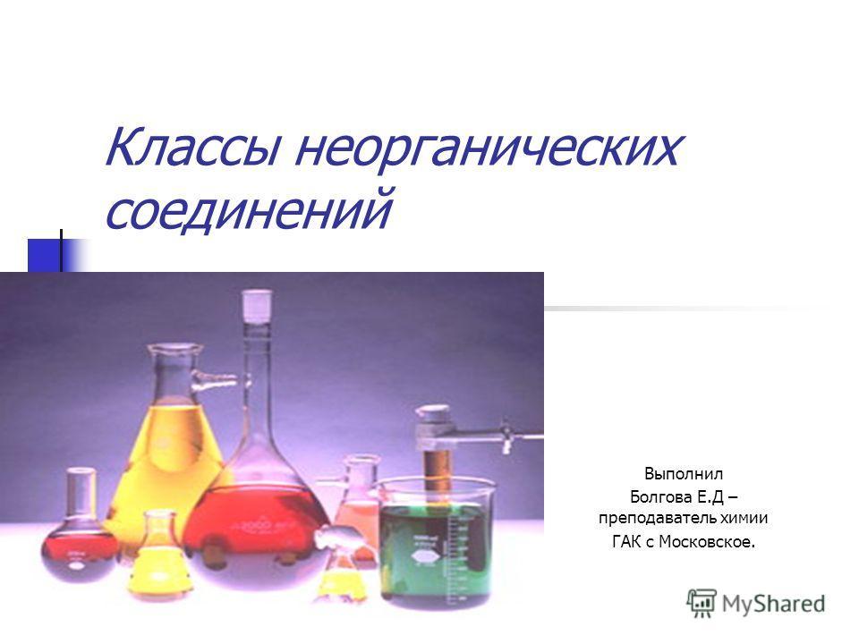Классы неорганических соединений Выполнил Болгова Е.Д – преподаватель химии ГАК с Московское.