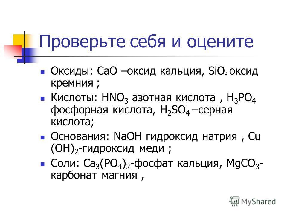 Проверьте себя и оцените Оксиды: CaO –оксид кальция, SiO 2 оксид кремния ; Кислоты: HNO 3 азотная кислота, H 3 PO 4 фосфорная кислота, H 2 SО 4 –серная кислота; Основания: NaOH гидроксид натрия, Cu (OH) 2 -гидроксид меди ; Соли: Ca 3 (PO 4 ) 2 -фосфа