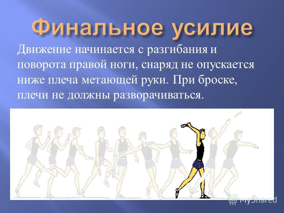 Движение начинается с разгибания и поворота правой ноги, снаряд не опускается ниже плеча метающей руки. При броске, плечи не должны разворачиваться.
