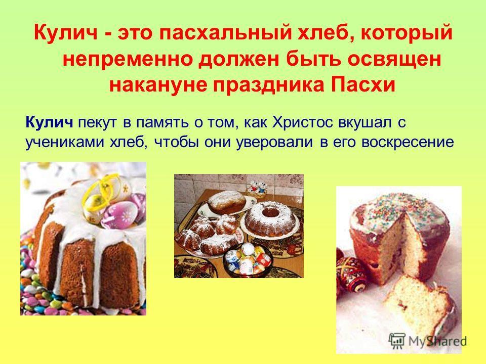 Кулич - это пасхальный хлеб, который непременно должен быть освящен накануне праздника Пасхи Кулич пекут в память о том, как Христос вкушал с учениками хлеб, чтобы они уверовали в его воскресение