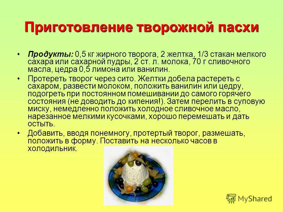 Приготовление творожной пасхи Продукты: 0,5 кг жирного творога, 2 желтка, 1/3 стакан мелкого сахара или сахарной пудры, 2 ст. л. молока, 70 г сливочного масла, цедра 0,5 лимона или ванилин. Протереть творог через сито. Желтки добела растереть с сахар