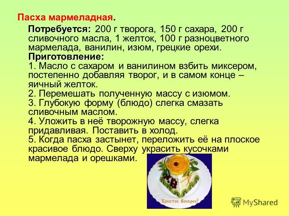 Пасха мармеладная. Потребуется: Приготовление: Потребуется: 200 г творога, 150 г сахара, 200 г сливочного масла, 1 желток, 100 г разноцветного мармелада, ванилин, изюм, грецкие орехи. Приготовление: 1. Масло с сахаром и ванилином взбить миксером, пос