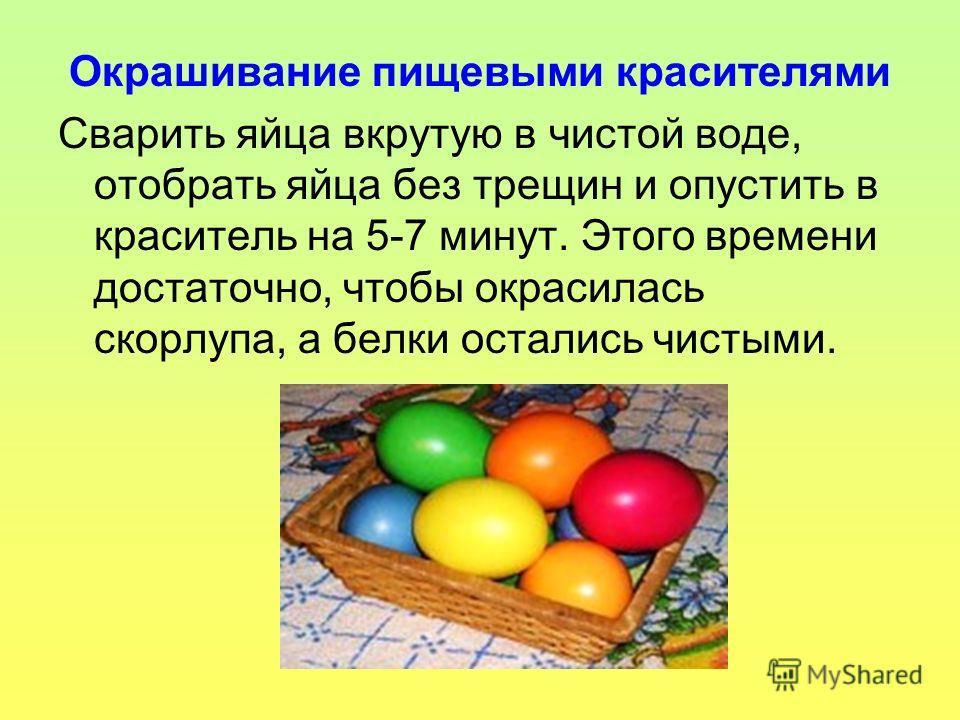 Окрашивание пищевыми красителями Сварить яйца вкрутую в чистой воде, отобрать яйца без трещин и опустить в краситель на 5-7 минут. Этого времени достаточно, чтобы окрасилась скорлупа, а белки остались чистыми.