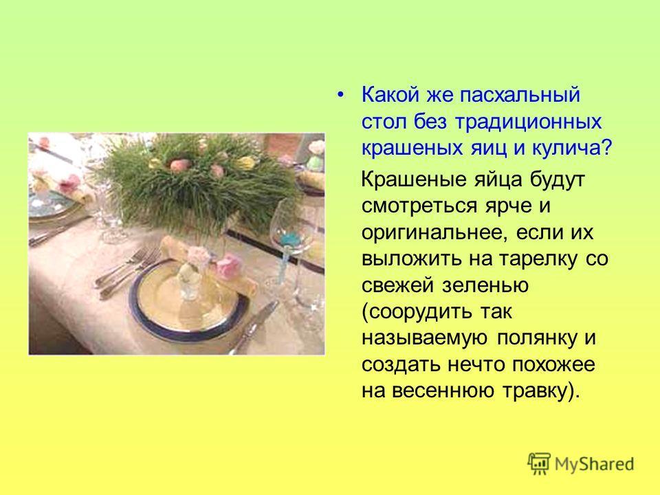 Какой же пасхальный стол без традиционных крашеных яиц и кулича? Крашеные яйца будут смотреться ярче и оригинальнее, если их выложить на тарелку со свежей зеленью (соорудить так называемую полянку и создать нечто похожее на весеннюю травку).