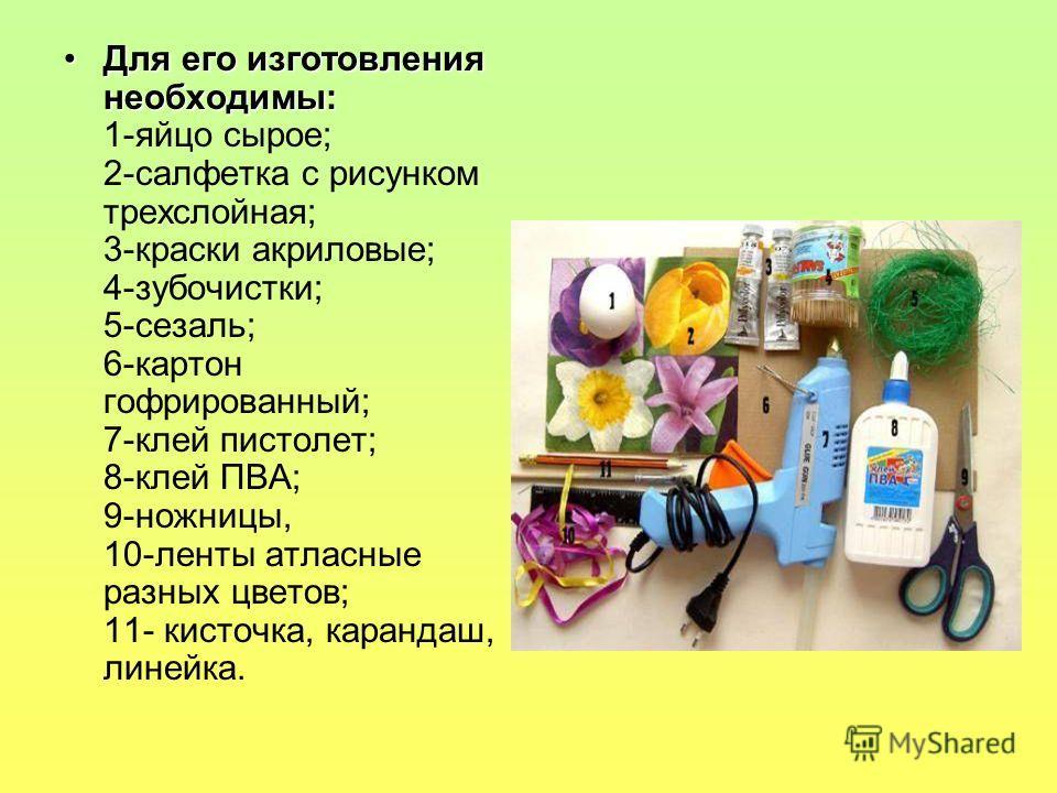 Для его изготовления необходимы:Для его изготовления необходимы: 1-яйцо сырое; 2-салфетка с рисунком трехслойная; 3-краски акриловые; 4-зубочистки; 5-сезаль; 6-картон гофрированный; 7-клей пистолет; 8-клей ПВА; 9-ножницы, 10-ленты атласные разных цве