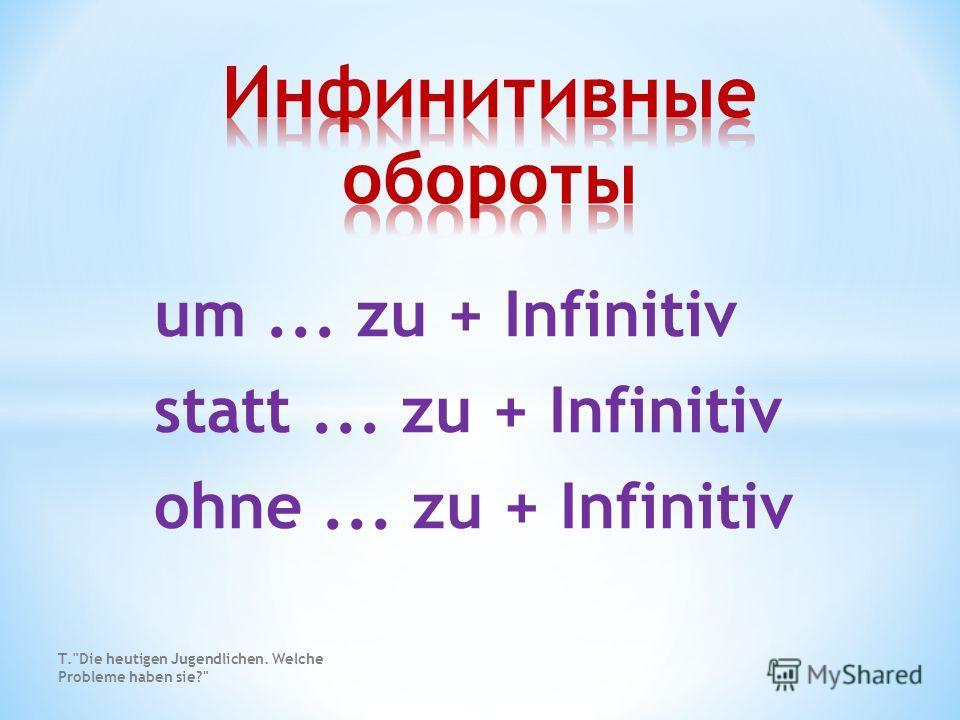 um... zu + Infinitiv statt... zu + Infinitiv ohne... zu + Infinitiv T.Die heutigen Jugendlichen. Welche Probleme haben sie?