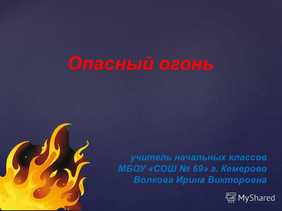 учитель начальных классов МБОУ «СОШ 69» г. Кемерово Волкова Ирина Викторовна Опасный огонь
