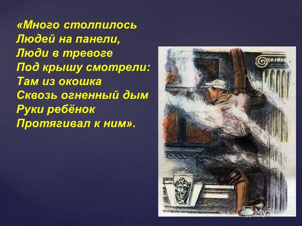 «Много столпилось Людей на панели, Люди в тревоге Под крышу смотрели: Там из окошка Сквозь огненный дым Руки ребёнок Протягивал к ним».