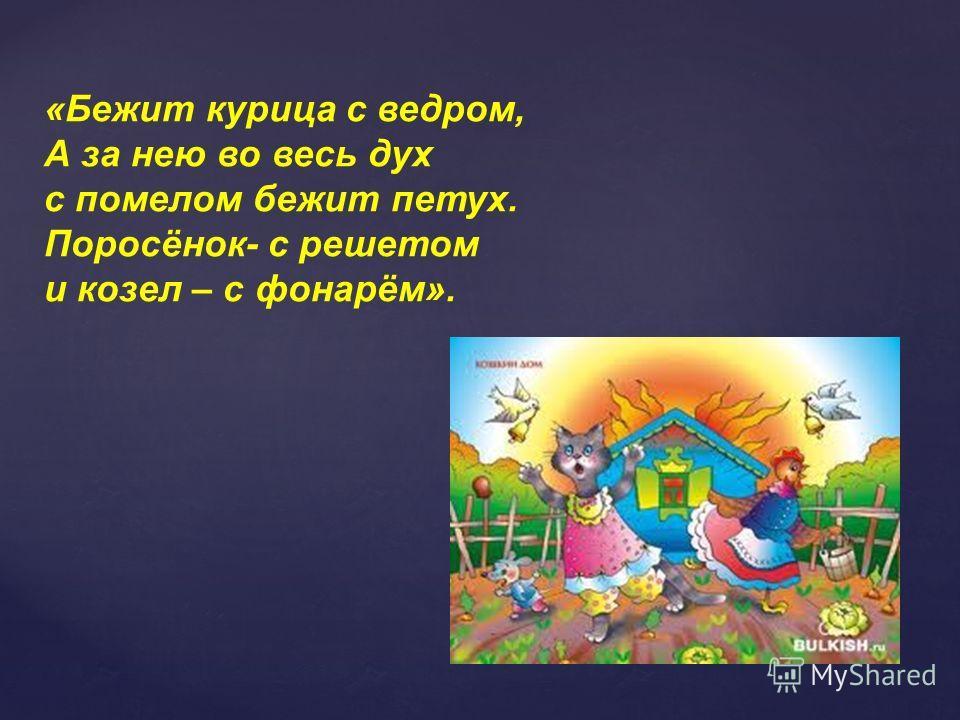 «Бежит курица с ведром, А за нею во весь дух с помелом бежит петух. Поросёнок- с решетом и козел – с фонарём».
