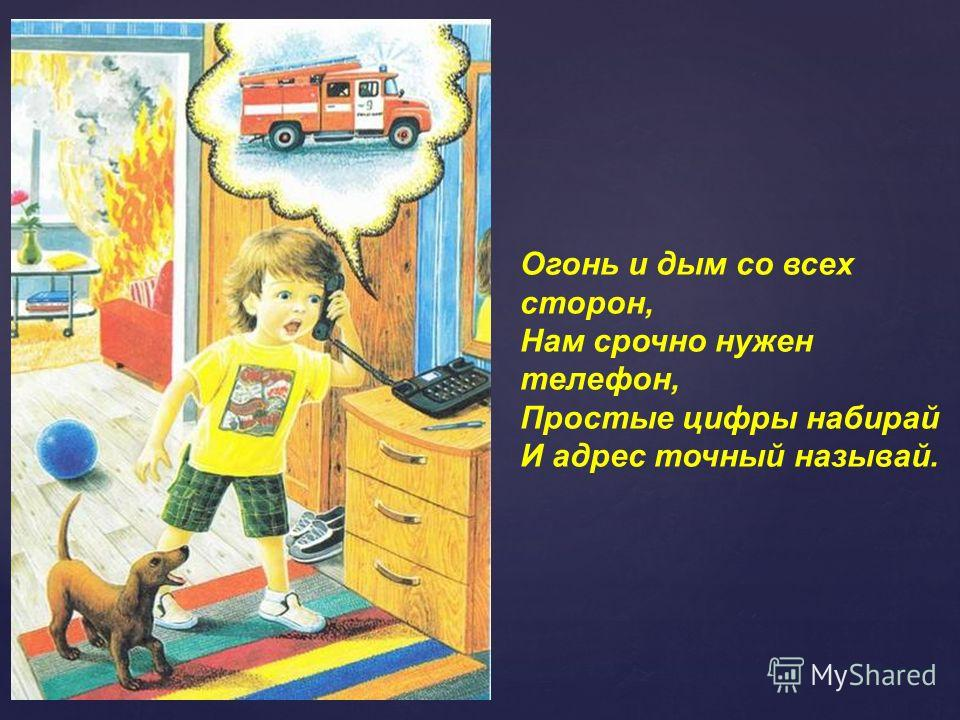 Огонь и дым со всех сторон, Нам срочно нужен телефон, Простые цифры набирай И адрес точный называй.
