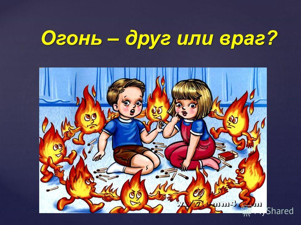 { Огонь – друг или враг?