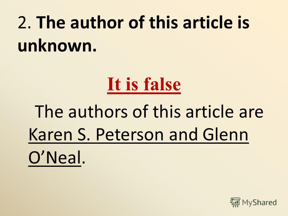 2. The author of this article is unknown. It is false The authors of this article are Karen S. Peterson and Glenn ONeal.