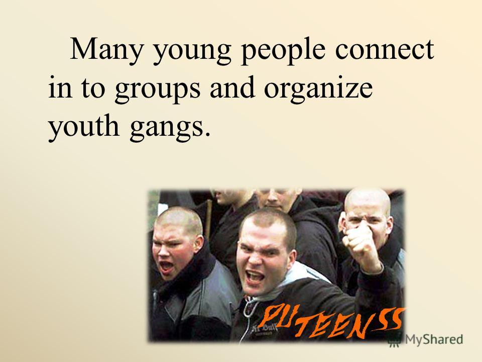 Many young people connect in to groups and organize youth gangs.