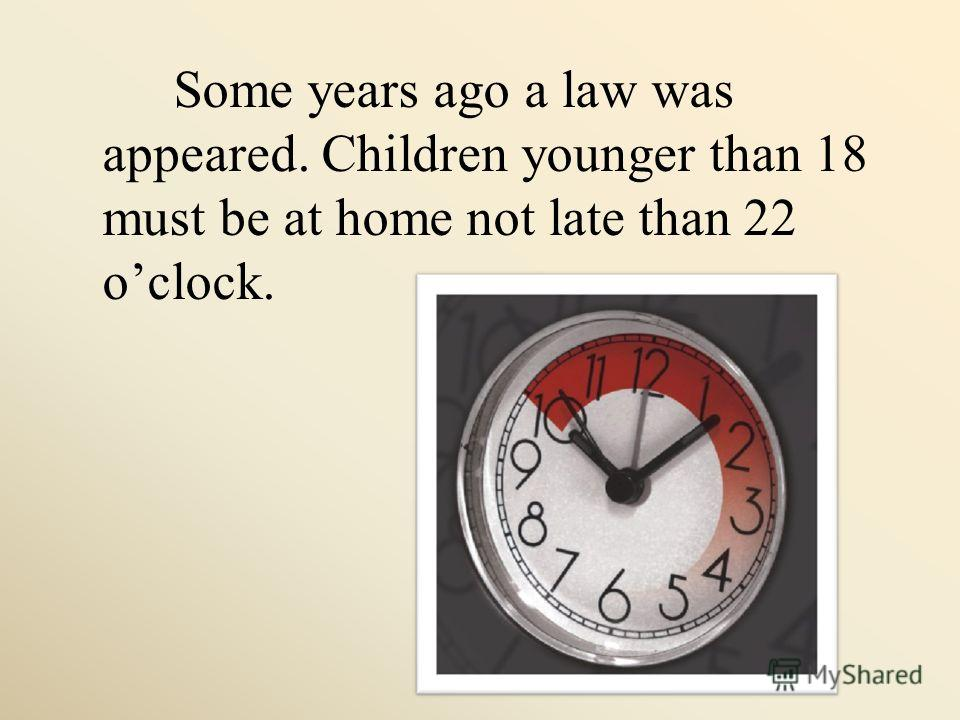 Some years ago a law was appeared. Children younger than 18 must be at home not late than 22 oclock.