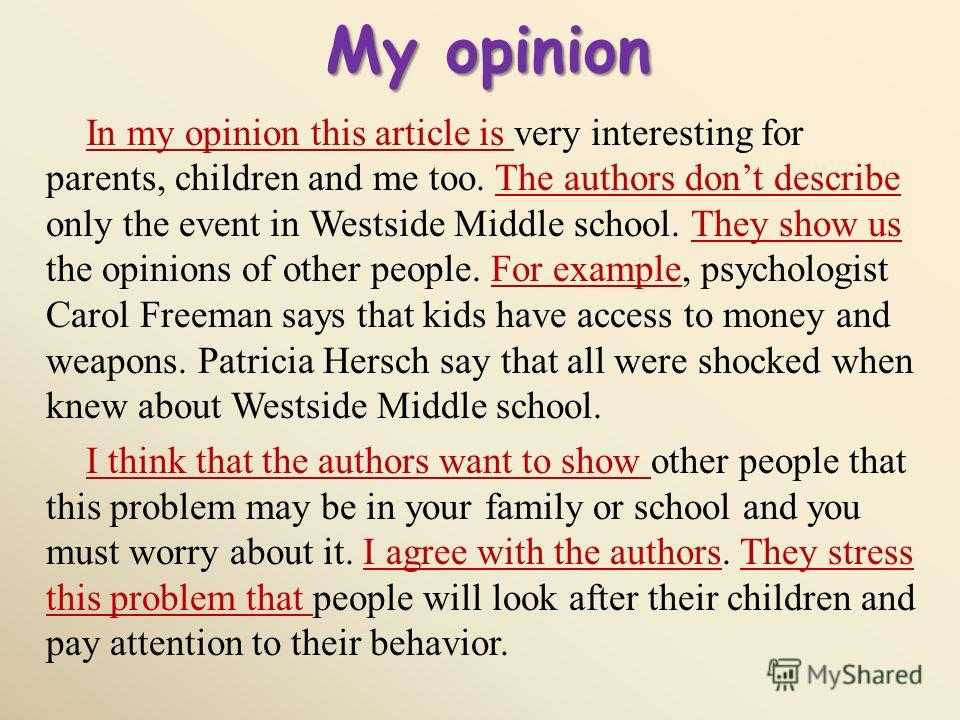 My opinion In my opinion this article is very interesting for parents, children and me too. The authors dont describe only the event in Westside Middle school. They show us the opinions of other people. For example, psychologist Carol Freeman says th