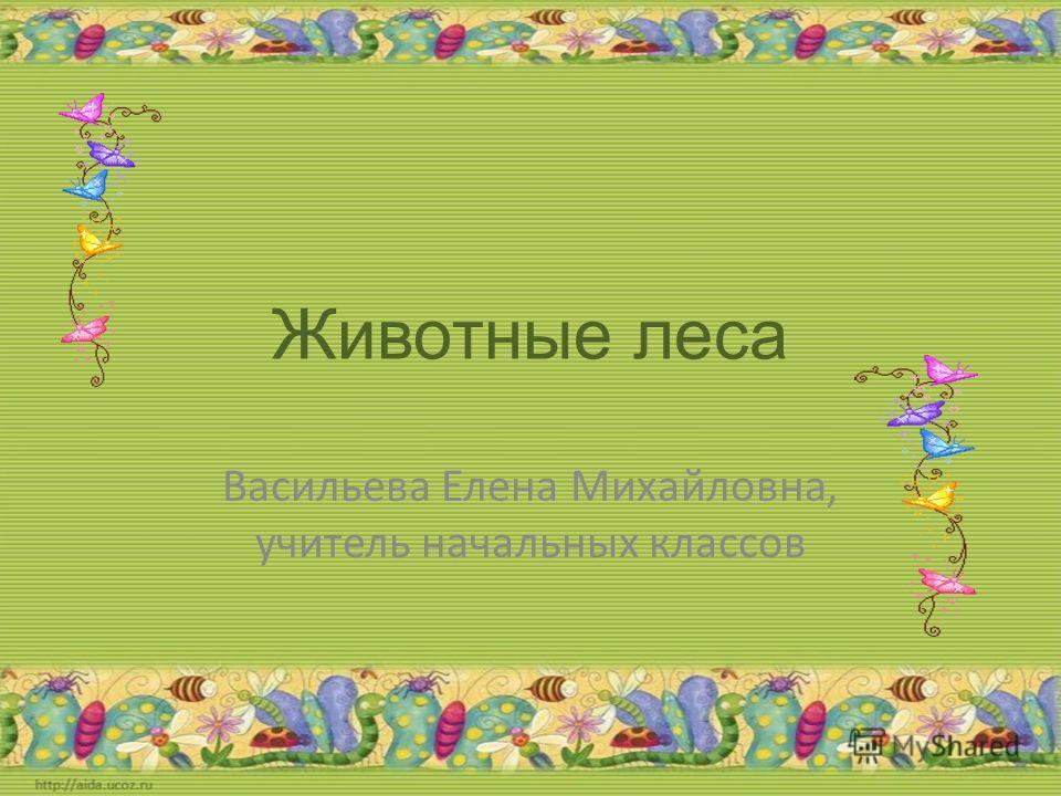 Животные леса Васильева Елена Михайловна, учитель начальных классов