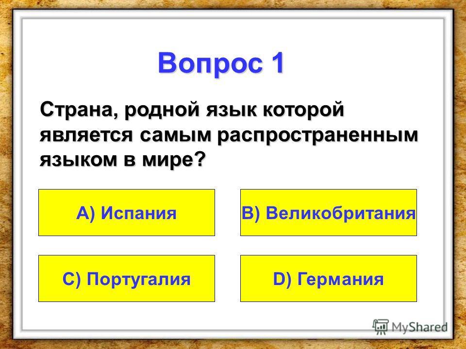 Вопрос 1 Страна, родной язык которой является самым распространенным языком в мире? A) Испания D) ГерманияC) Португалия В) Великобритания