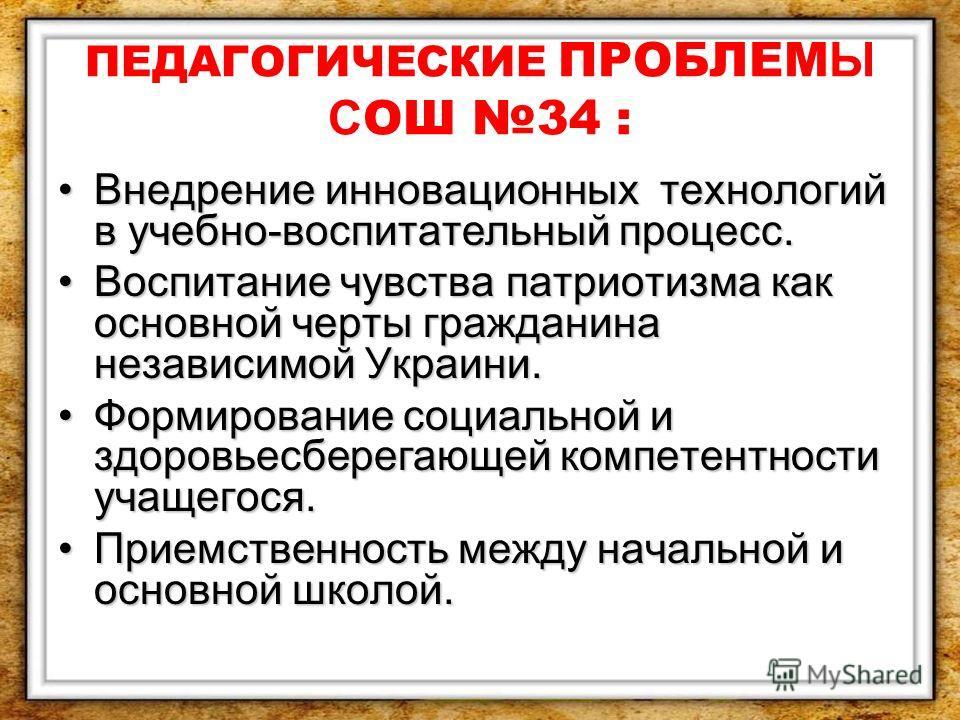ПЕДАГОГИЧЕСКИЕ ПРОБЛЕМ Ы С ОШ 34 : Внедрение инновационных технологий в учебно-воспитательный процесс.Внедрение инновационных технологий в учебно-воспитательный процесс. Воспитание чувства патриотизма как основной черты гражданина независимой Украини