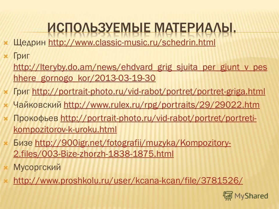 Щедрин http://www.classic-music.ru/schedrin.htmlhttp://www.classic-music.ru/schedrin.html Григ http://lteryby.do.am/news/ehdvard_grig_sjuita_per_gjunt_v_pes hhere_gornogo_kor/2013-03-19-30 http://lteryby.do.am/news/ehdvard_grig_sjuita_per_gjunt_v_pes
