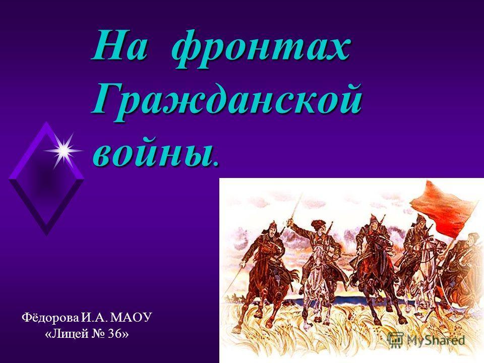 На фронтах Гражданской войны. Фёдорова И.А. МАОУ «Лицей 36»