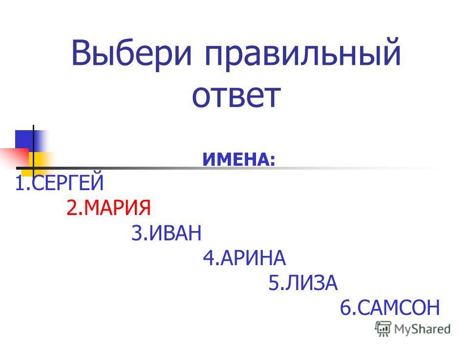 Выбери правильный ответ ИМЕНА: 1. СЕРГЕЙ 2. МАРИЯ 3. ИВАН 4. АРИНА 5. ЛИЗА 6.САМСОН