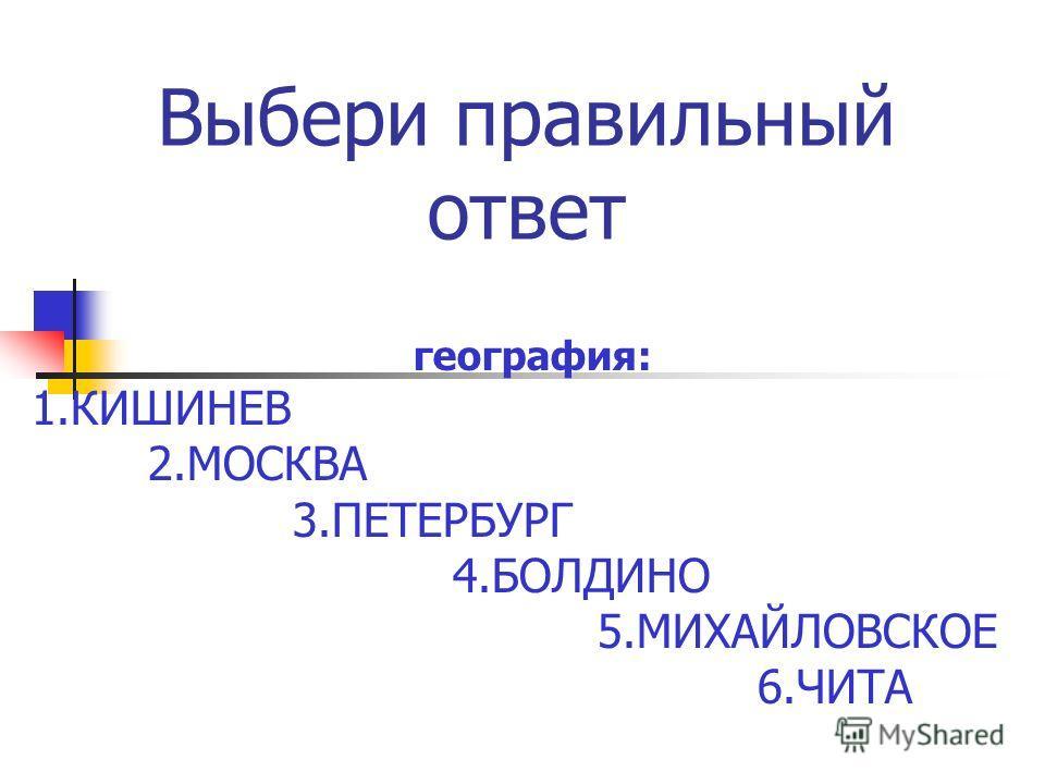 Выбери правильный ответ география: 1. КИШИНЕВ 2. МОСКВА 3. ПЕТЕРБУРГ 4. БОЛДИНО 5. МИХАЙЛОВСКОЕ 6.ЧИТА