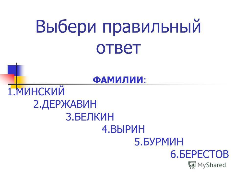 Выбери правильный ответ ФАМИЛИИ: 1. МИНСКИЙ 2. ДЕРЖАВИН 3. БЕЛКИН 4. ВЫРИН 5. БУРМИН 6.БЕРЕСТОВ