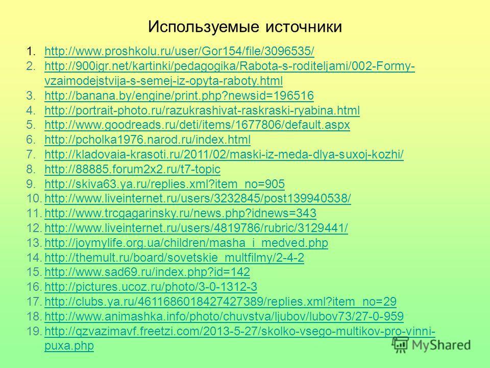 Используемые источники 1.http://www.proshkolu.ru/user/Gor154/file/3096535/http://www.proshkolu.ru/user/Gor154/file/3096535/ 2.http://900igr.net/kartinki/pedagogika/Rabota-s-roditeljami/002-Formy- vzaimodejstvija-s-semej-iz-opyta-raboty.htmlhttp://900