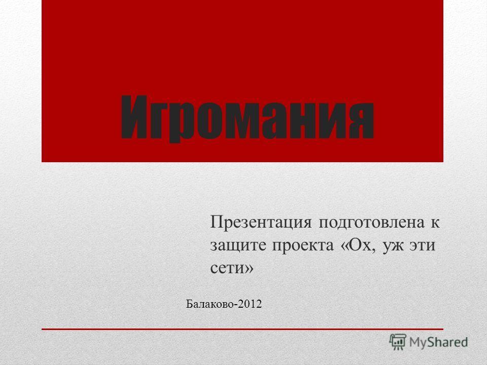 Игромания Презентация подготовлена к защите проекта «Ох, уж эти сети» Балаково-2012