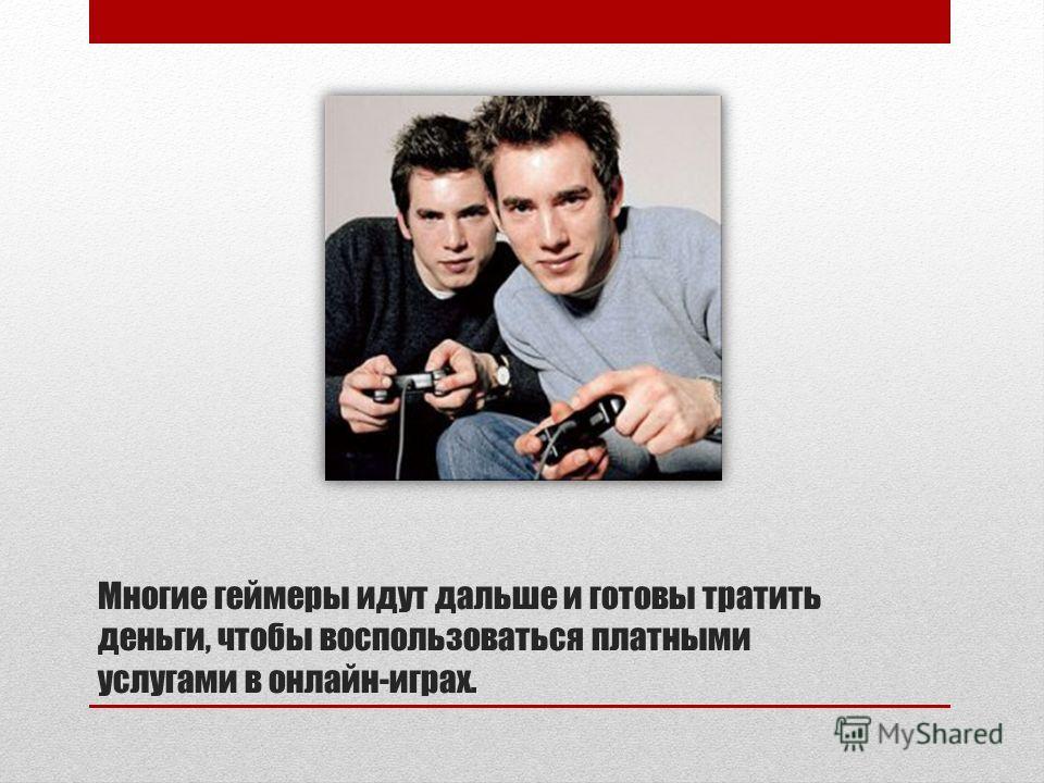 Многие геймеры идут дальше и готовы тратить деньги, чтобы воспользоваться платными услугами в онлайн-играх.