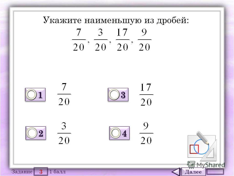 Далее 3 Задание 1 балл 1111 1111 2222 2222 3333 3333 4444 4444 Укажите наименьшую из дробей: