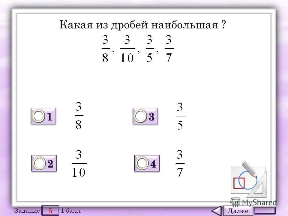 Далее 5 Задание 1 балл 1111 1111 2222 2222 3333 3333 4444 4444 Какая из дробей наибольшая ?